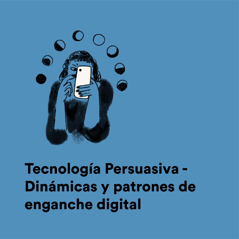 Tecnología Persuasiva - Dinámicas y patrones de enganche digital